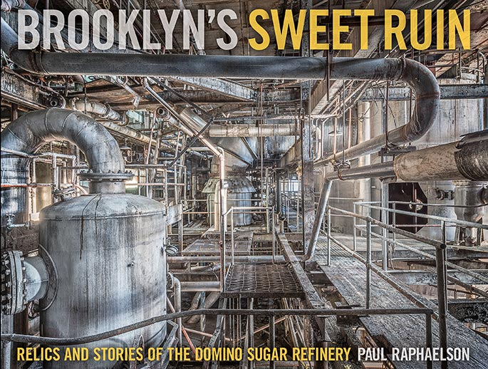 Brooklyn's Sweet Ruin: Relics and Stories of the Domino Sugar Refinery. A photography monograph / industrial history / cultural essay by Paul Raphaelson